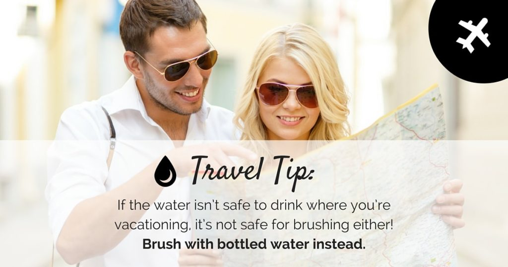 Travel tip. If the water isn't safe to drink where you're vacationing, it's not safe for brushing either! Brush with bottled water instead.