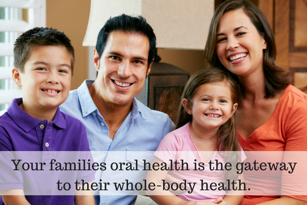 Your families oral health is the gateway to their whole-body health.